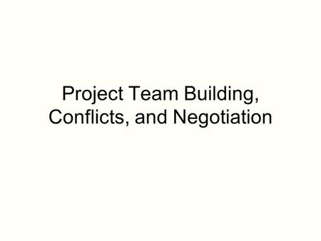 Project Team Building, Conflicts, and Negotiation.