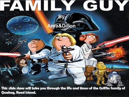 Family Guy This slide show will take you through the life and times of the Griffin family of Quahog, Road Island. By Arya&Dillon.