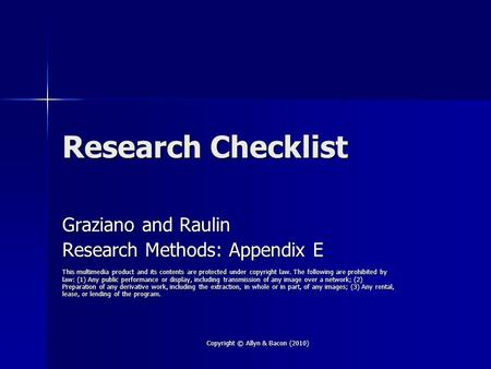 Copyright © Allyn & Bacon (2010) Research Checklist Graziano and Raulin Research Methods: Appendix E This multimedia product and its contents are protected.