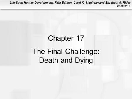 Life-Span Human Development, Fifth Edition, Carol K. Sigelman and Elizabeth A. Rider Chapter 17 Chapter 17 The Final Challenge: Death and Dying.