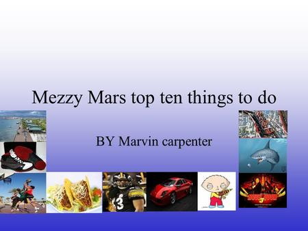 Mezzy Mars top ten things to do BY Marvin carpenter.