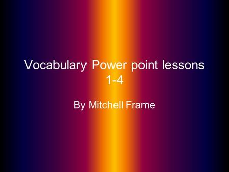 Vocabulary Power point lessons 1-4 By Mitchell Frame.