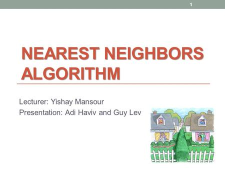 NEAREST NEIGHBORS ALGORITHM Lecturer: Yishay Mansour Presentation: Adi Haviv and Guy Lev 1.