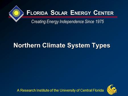 F LORIDA S OLAR E NERGY C ENTER Creating Energy Independence Since 1975 A Research Institute of the University of Central Florida Northern Climate System.