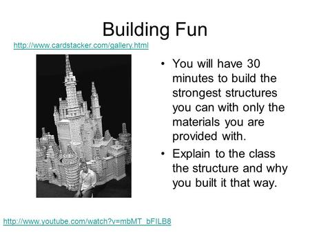 Building Fun You will have 30 minutes to build the strongest structures you can with only the materials you are provided with. Explain to the class the.