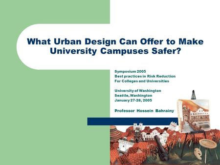 What Urban Design Can Offer to Make University Campuses Safer? Symposium 2005 Best practices in Risk Reduction For Colleges and Universities University.