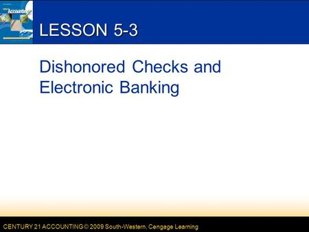 CENTURY 21 ACCOUNTING © 2009 South-Western, Cengage Learning LESSON 5-3 Dishonored Checks and Electronic Banking.