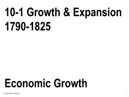 1© 2005 Sherri Heathcock 10-1 Growth & Expansion 1790-1825 Economic Growth.