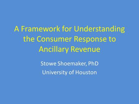 A Framework for Understanding the Consumer Response to Ancillary Revenue Stowe Shoemaker, PhD University of Houston.