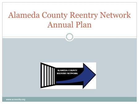 Alameda County Reentry Network Annual Plan www.acreentry.org.