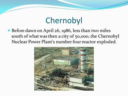 Chernobyl Before dawn on April 26, 1986, less than two miles south of what was then a city of 50,000, the Chernobyl Nuclear Power Plant's number four reactor.
