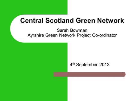 Central Scotland Green Network Sarah Bowman Ayrshire Green Network Project Co-ordinator 4 th September 2013.