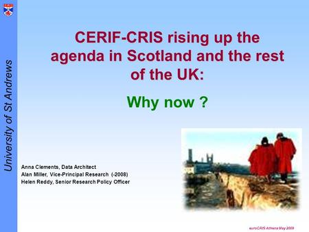 University of St Andrews euroCRIS Athens May 2009 CERIF-CRIS rising up the agenda in Scotland and the rest of the UK: Why now ? Anna Clements, Data Architect.