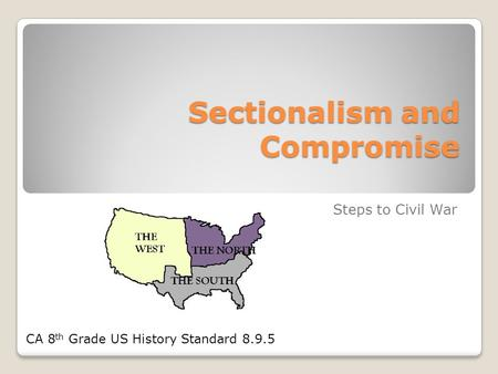 Sectionalism and Compromise Steps to Civil War CA 8 th Grade US History Standard 8.9.5.