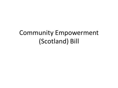 Community Empowerment (Scotland) Bill. Purpose To provide information and give the chance to ask questions – Roots – Timetable – Very brief overview of.