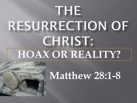 Matthew 28:1-8 HOAX OR REALITY?.  A study of the teachings of Christ show that the resurrection was one of the foremost themes of Christ's teachings.