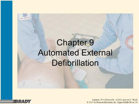 Limmer, First Responder: A Skills Approach, 7th ed. © 2007 by Pearson Education, Inc. Upper Saddle River, NJ Chapter 9 Automated External Defibrillation.