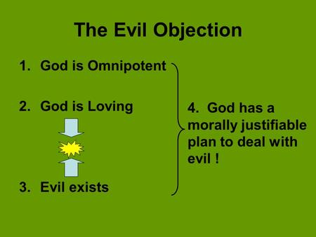 The Evil Objection 1.God is Omnipotent 2.God is Loving 3.Evil exists 4. God has a morally justifiable plan to deal with evil !