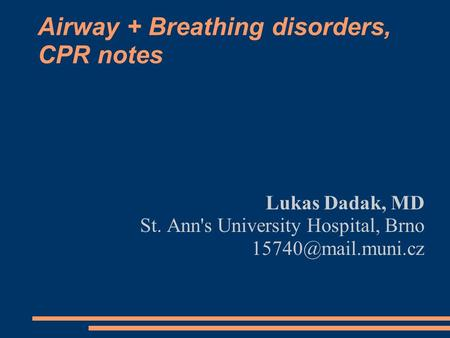 Airway + Breathing disorders, CPR notes Lukas Dadak, MD St. Ann's University Hospital, Brno