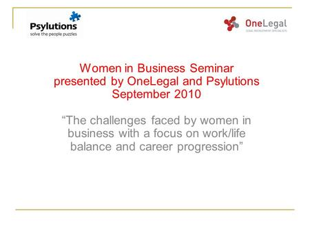 "Women in Business Seminar presented by OneLegal and Psylutions September 2010 ""The challenges faced by women in business with a focus on work/life balance."