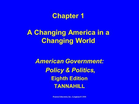 Pearson Education, Inc.; Longman © 2006 Chapter 1 A Changing America in a Changing World American Government: Policy & Politics, Eighth Edition TANNAHILL.