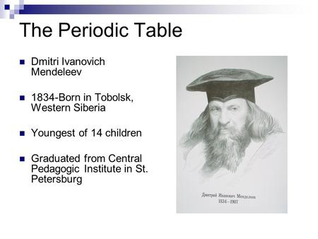 The Periodic Table Dmitri Ivanovich Mendeleev 1834-Born in Tobolsk, Western Siberia Youngest of 14 children Graduated from Central Pedagogic Institute.