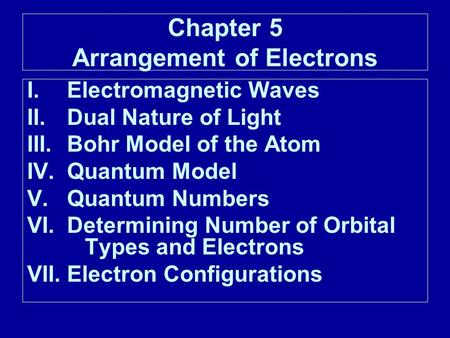 Chapter 5 Arrangement of Electrons I.Electromagnetic Waves II.Dual Nature of Light III.Bohr Model of the Atom IV.Quantum Model V.Quantum Numbers VI. Determining.