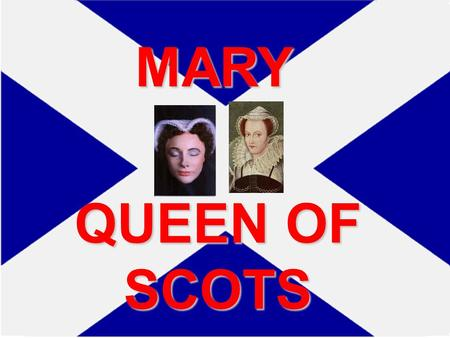 MARY QUEEN OF SCOTS England and Scotland in 1500's Both Separate Kingdoms England and Scotland both had their own Kings and Queens Both also had their.