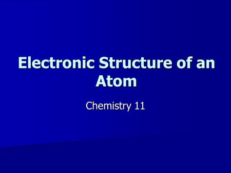 Electronic Structure of an Atom Chemistry 11. The Electronic Structure of the Atom Bohr found that when energy is added to a sample of hydrogen, energy.