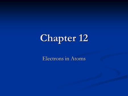 Chapter 12 Electrons in Atoms. Introduction The view of the atom as a positively charged nucleus (protons and neutrons) surrounded by electrons is useful.