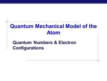 Quantum Mechanical Model of the Atom Quantum Numbers & Electron Configurations.