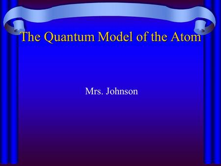 The Quantum Model of the Atom Mrs. Johnson de Broglie Light behaves as both a wave and a particle So do eˉ ( they are particles, but also have wave like.