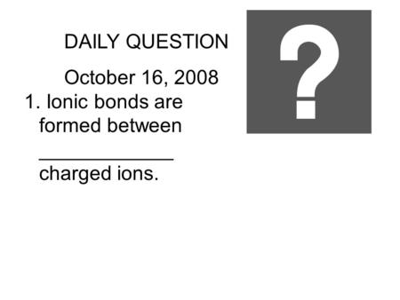 DAILY QUESTION October 16, 2008 1. Ionic bonds are formed between ____________ charged ions.
