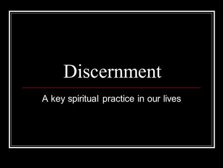 Discernment A key spiritual practice in our lives.
