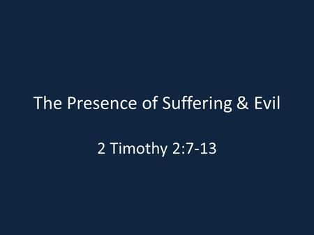 The Presence of Suffering & Evil 2 Timothy 2:7-13.