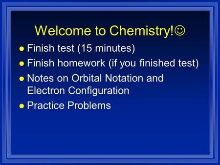 Welcome to Chemistry! l Finish test (15 minutes) l Finish homework (if you finished test) l Notes on Orbital Notation and Electron Configuration l Practice.