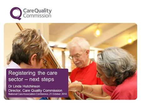 Registering the care sector – next steps Dr Linda Hutchinson Director, Care Quality Commission National Care Association Conference, 21 October 2010.