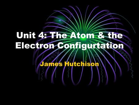 Unit 4: The Atom & the Electron Configurtation James Hutchison.
