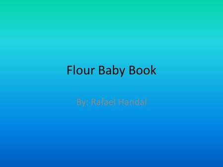 Flour Baby Book By: Rafael Handal. My Baby Name: Ike Handal Gender: Boy Nickname: Machete Jr. Birth date: September 1,2010 Weight when born: 18.1 grams.
