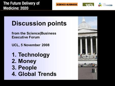Discussion points from the Science|Business Executive Forum UCL, 5 November 2008 1. Technology 2. Money 3. People 4. Global Trends.