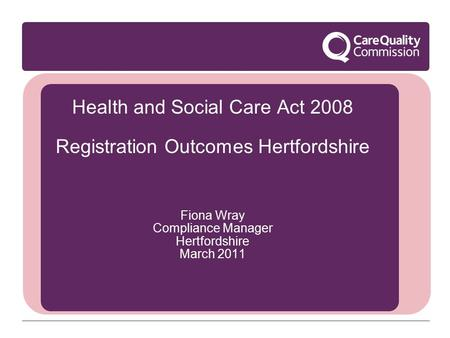 Health and Social Care Act 2008 Registration Outcomes Hertfordshire Fiona Wray Compliance Manager Hertfordshire March 2011.