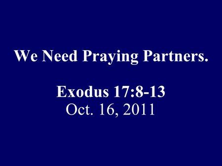 We Need Praying Partners. Exodus 17:8-13 Oct. 16, 2011.