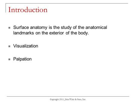 Copyright 2011, John Wiley & Sons, Inc. Introduction Surface anatomy is the study of the anatomical landmarks on the exterior of the body. Visualization.