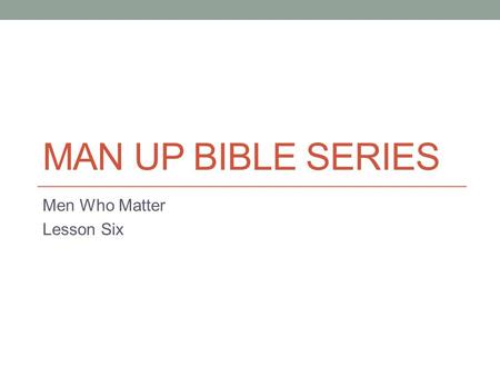 MAN UP BIBLE SERIES Men Who Matter Lesson Six. The Real World We can all get into a rut, a routine in life and even in our relationship with Christ. Rather.
