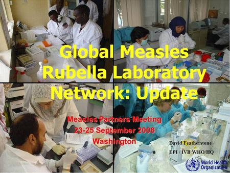 David Featherstone EPI / IVB WHO/HQ Measles Partners Meeting 23-25 September 2008 Washington Global Measles Rubella Laboratory Network: Update.