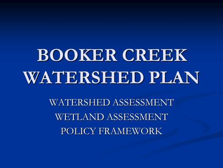 BOOKER CREEK WATERSHED PLAN WATERSHED ASSESSMENT WETLAND ASSESSMENT POLICY FRAMEWORK.