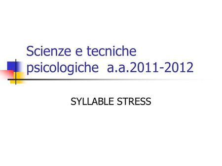 Scienze e tecniche psicologiche a.a.2011-2012 SYLLABLE STRESS.