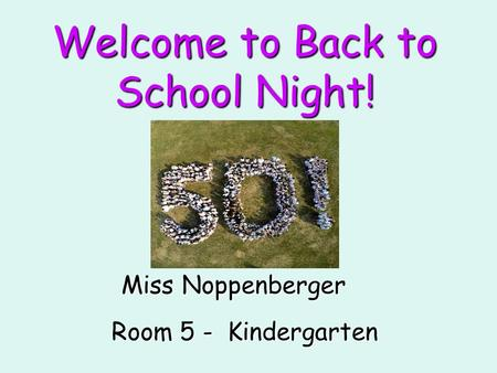 Welcome to Back to School Night! Miss Noppenberger Room 5 - Kindergarten.