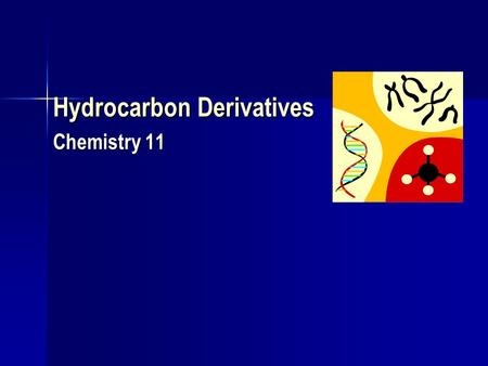 Hydrocarbon Derivatives Chemistry 11. Hydrocarbon Derivatives Are formed when one or more hydrogen atoms is replaced by an element or a group of elements.