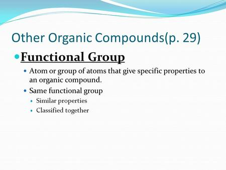 Other Organic Compounds(p. 29) Functional Group Atom or group of atoms that give specific properties to an organic compound. Same functional group Similar.